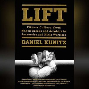 Lift: Fitness Culture, from Naked Greeks and Acrobats to Jazzercise and Ninja Warriors, Daniel Kunitz