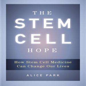 The Stem Cell Hope: How Stem Cell Medicine Can Change Our Lives, Alice Park