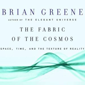 The Fabric of the Cosmos Space, Time and the Texture of Reality, Brian Greene