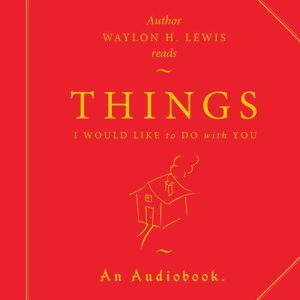 Things I Would Like to Do with You.: A collection of Loneliness & Love., Waylon H. Lewis