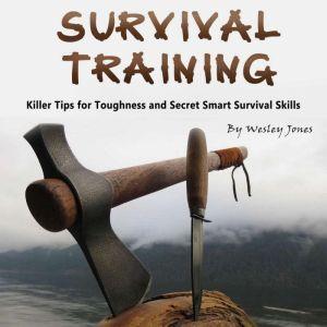 Survival Training Killer Tips for Toughness and Secret Smart Survival Skills, Wesley Jones