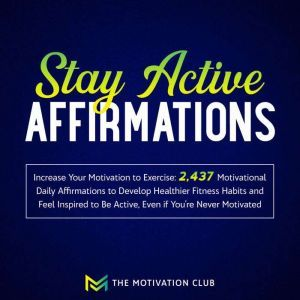 Stay Active Affirmations: Increase Your Motivation to Exercise 2,437 Motivational Daily Affirmations to Develop Healthier Fitness Habits and Feel Inspired to Be Active, Even if You're Never Motivated, The Motivation Club
