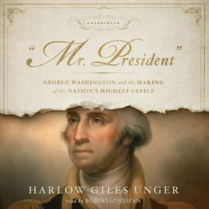 Mr. President: George Washington and the Making of the Nations Highest Office, Harlow Giles Unger