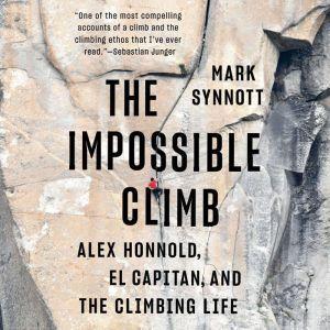 The Impossible Climb Alex Honnold, El Capitan, and the Climbing Life, Mark Synnott