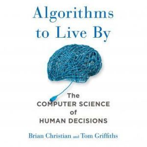 Algorithms to Live By The Computer Science of Human Decisions, Brian Christian