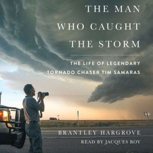 The Man Who Caught the Storm: The Life of Legendary Tornado Chaser Tim Samaras, Brantley Hargrove
