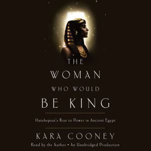 The Woman Who Would Be King Hatshepsut's Rise to Power in Ancient Egypt, Kara Cooney