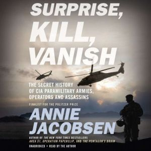 Surprise, Kill, Vanish The Secret History of CIA Paramilitary Armies, Operators, and Assassins, Annie Jacobsen