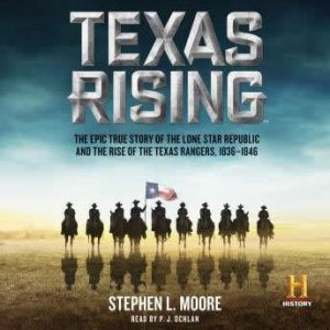 Texas Rising The Epic True Story of the Lone Star Republic and the Rise of the Texas Rangers, 1836-1846, Stephen L. Moore