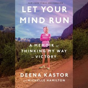 Let Your Mind Run A Memoir of Thinking My Way to Victory, Deena Kastor