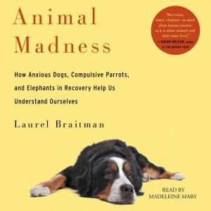 Animal Madness How Anxious Dogs, Compulsive Parrots, Gorillas on Drugs, and Elephants in Recovery Help Us Understand Ourselves, Laurel Braitman