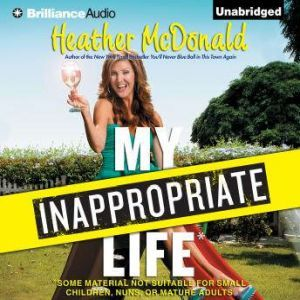 My Inappropriate Life Some Material Not Suitable for Small Children, Nuns, or Mature Adults, Heather McDonald