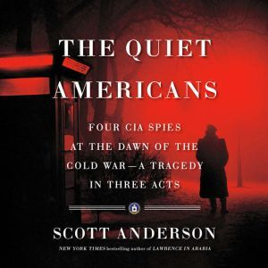 The Quiet Americans Four CIA Spies at the Dawn of the Cold War -- a Tragedy in Three Acts, Scott Anderson
