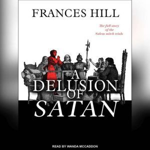 A Delusion of Satan: The Full Story of the Salem Witch Trials, Frances Hill