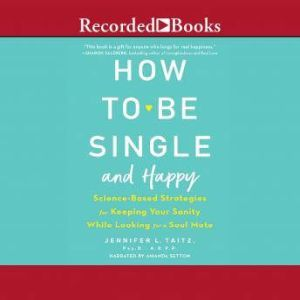 How to Be Single and Happy Science-Based Strategies for Keeping Your Sanity While Looking for a Soulmate, Psy.D. Taitz