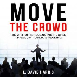 Move the Crowd: The Art of Influencing People Through Public Speaking, L. David Harris