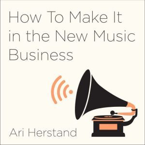 How To Make It in the New Music Business Practical Tips on Building a Loyal Following and Making a Living as a Musician, Ari Herstand