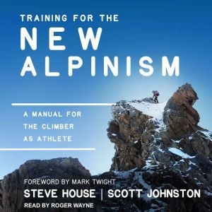 Training for the New Alpinism A Manual for the Climber as Athlete, Steve House