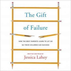 The Gift of Failure How the Best Parents Learn to Let Go So Their Children Can Succeed, Jessica Lahey