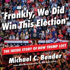 Frankly, We Did Win This Election The Inside Story of How Trump Lost, Michael C. Bender