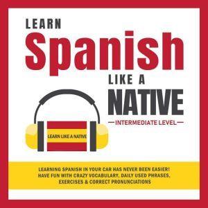 Learn Spanish Like a Native - Intermediate Level, Learn Like A Native