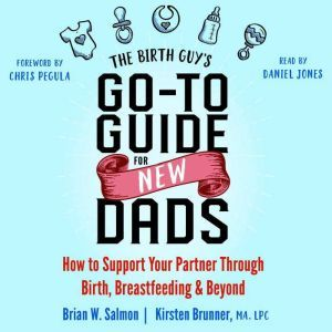 The Birth Guy's Go-To Guide for New Dads: How to Support Your Partner Through Birth, Breastfeeding, and Beyond, Brian W. Salmon