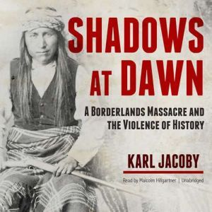 Shadows at Dawn: A Borderlands Massacre and the Violence of History, Karl Jacoby
