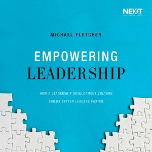 Empowering Leadership How a Leadership Development Culture Builds Better Leaders Faster, Michael Fletcher