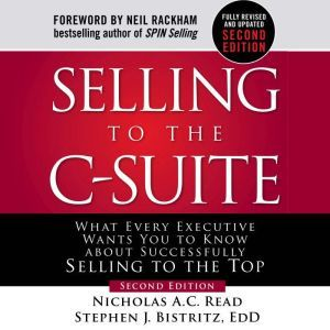 Selling to the C-Suite, Second Edition:  What Every Executive Wants You to Know About Successfully Selling to the Top: What Ev