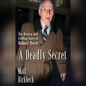 A Deadly Secret: The Bizarre and Chilling Story of Robert Durst, Matt Birkbeck