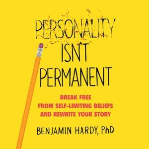 Personality Isn't Permanent: Break Free from Self-Limiting Beliefs and Rewrite Your Story, Benjamin Hardy