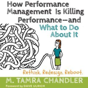 How Performance Management Is Killing Performance-and What to Do About It: Rethink, Redesign, Reboot, M. Tamra Chandler