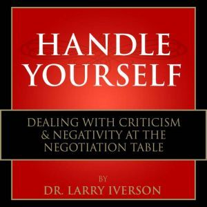 Handle Yourself!: Dealing with Criticism & Negativity at the Negotiation Table, Dr. Larry Iverson