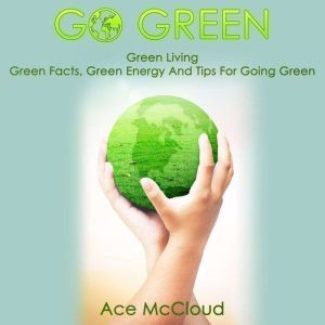Go Green: Green Living: Green Facts, Green Energy And Tips For Going Green, Ace McCloud