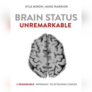 Brain Status Unremarkable: A remarkable approach to attacking brain cancer, Kyle Miron