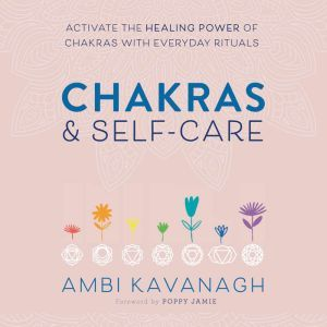Chakras & Self-Care Activate the Healing Power of Chakras with Everyday Rituals, Ambi Kavanagh