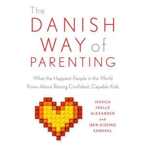 The Danish Way of Parenting What the Happiest People in the World Know About Raising Confident, Capable Kids, Jessica Joelle Alexander