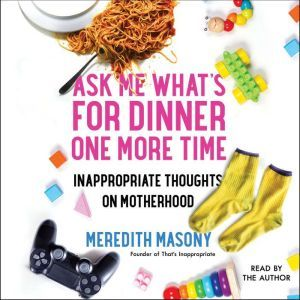 Ask Me What's for Dinner One More Time Inappropriate Thoughts on Motherhood, Meredith Masony
