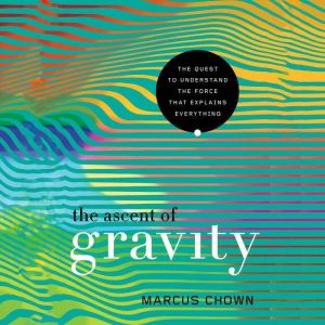 The Ascent of Gravity The Quest to Understand the Force that Explains Everything, Marcus Chown