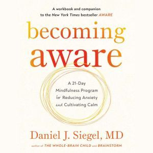 Becoming Aware: A 21-Day Mindfulness Program for Reducing Anxiety and Cultivating Calm, Dr. Daniel Siegel, M.D.