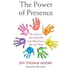 The Power of Presence: Be a Voice in Your Child's Ear Even When You're Not with Them, Joy Thomas Moore