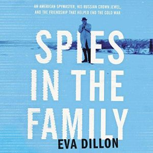 Spies in the Family An American Spymaster, His Russian Crown Jewel, and the Friendship That Helped End the Cold War, Eva Dillon