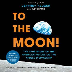 To the Moon! The True Story of the American Heroes on the Apollo 8 Spaceship, Jeffrey Kluger