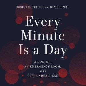 Every Minute Is a Day: A Doctor, an Emergency Room, and a City Under Siege, Robert Meyer, MD