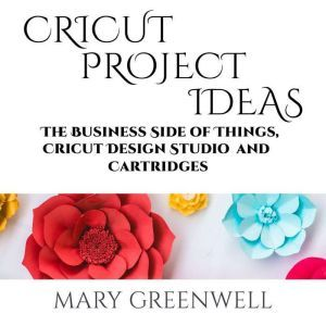Cricut Project Ideas: The Business Side of Things, Cricut Design Studio and Cartridges, Mary Greenwell
