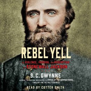 Rebel Yell The Violence, Passion and Redemption of Stonewall Jackson, S. C.  Gwynne