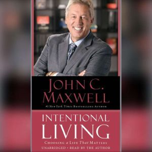 Intentional Living: Choosing a Life That Matters, John C. Maxwell