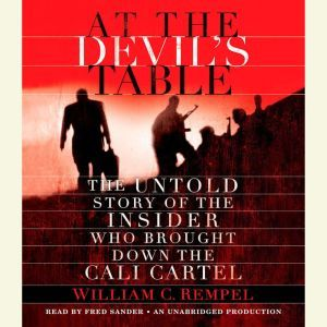 At the Devil's Table The Untold Story of the Insider Who Brought Down the Cali Cartel, William C. Rempel