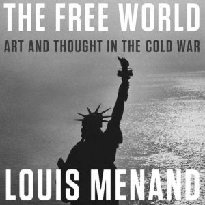 The Free World Art and Thought in the Cold War, Louis Menand