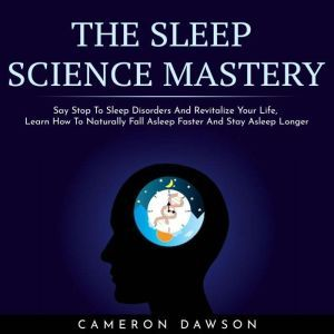 THE SLEEP SCIENCE MASTERY : Say Stop To Sleep Disorders And Revitalize Your Life, Learn How To Naturally Fall Asleep Faster And Stay Asleep Longer, Cameron Dawson